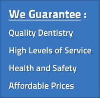We Guarantee : Quality Dentistry, High Levels of Service, Health and Safety, Affordable Prices